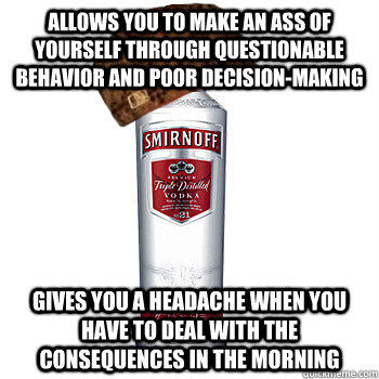 allows you to make an ass of yourself through questionable behavior and poor decision-making gives you a headache when you have to deal with the consequences in the morning - allows you to make an ass of yourself through questionable behavior and poor decision-making gives you a headache when you have to deal with the consequences in the morning  Scumbag Alcohol
