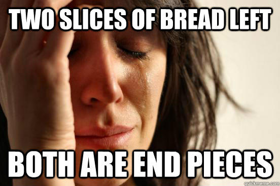 two slices of bread left both are end pieces - two slices of bread left both are end pieces  First World Problems