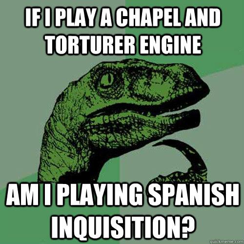 If I play a Chapel and Torturer engine am i playing spanish inquisition? - If I play a Chapel and Torturer engine am i playing spanish inquisition?  Philosoraptor