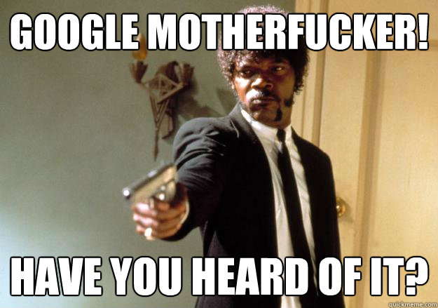 google motherfucker! have you heard of it?  Samuel L Jackson