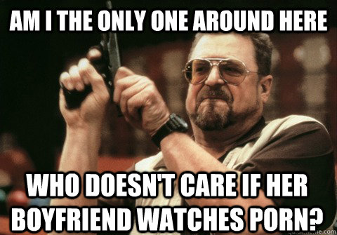 Am I the only one around here who doesn't care if her boyfriend watches porn? - Am I the only one around here who doesn't care if her boyfriend watches porn?  Am I the only one