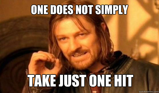 One does not simply take just one hit