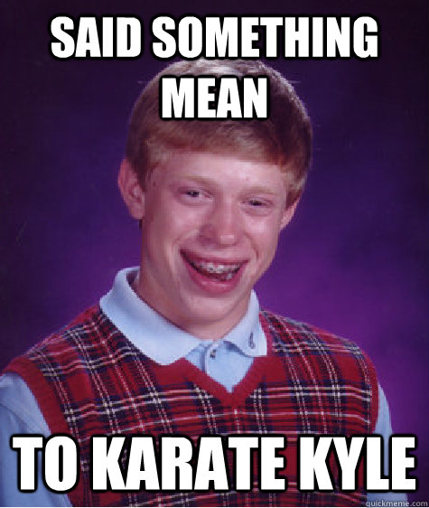 said something mean to karate kyle - said something mean to karate kyle  Bad Luck Brian