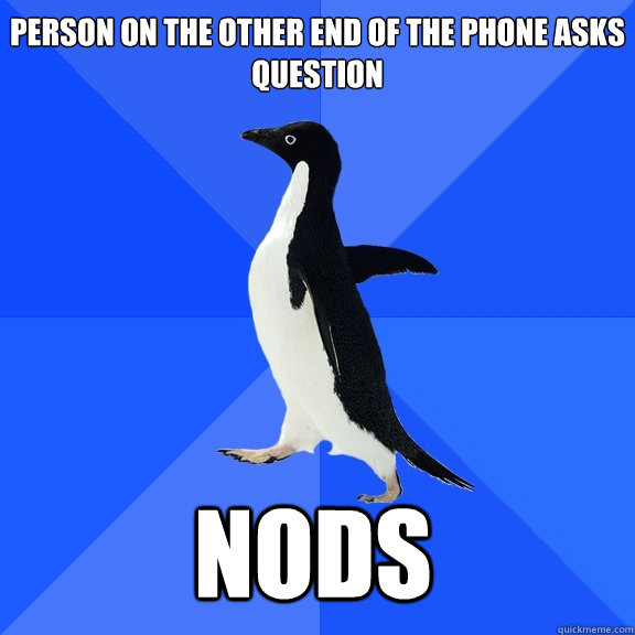 Person on the other end of the phone asks question Nods   - Person on the other end of the phone asks question Nods    Socially Awkward Penguin