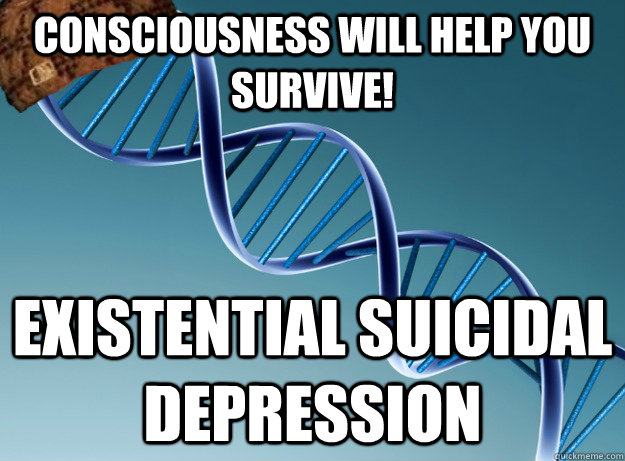 consciousness will help you survive! existential suicidal depression - consciousness will help you survive! existential suicidal depression  Scumbag Genetics