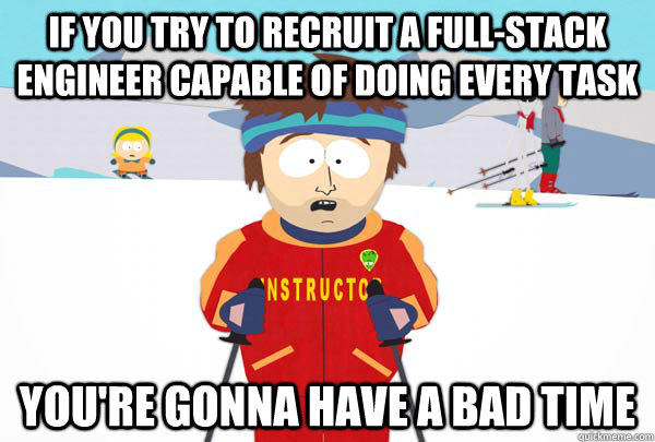 If you try to recruit a full-stack engineer capable of doing every task You're gonna have a bad time - If you try to recruit a full-stack engineer capable of doing every task You're gonna have a bad time  Super Cool Ski Instructor