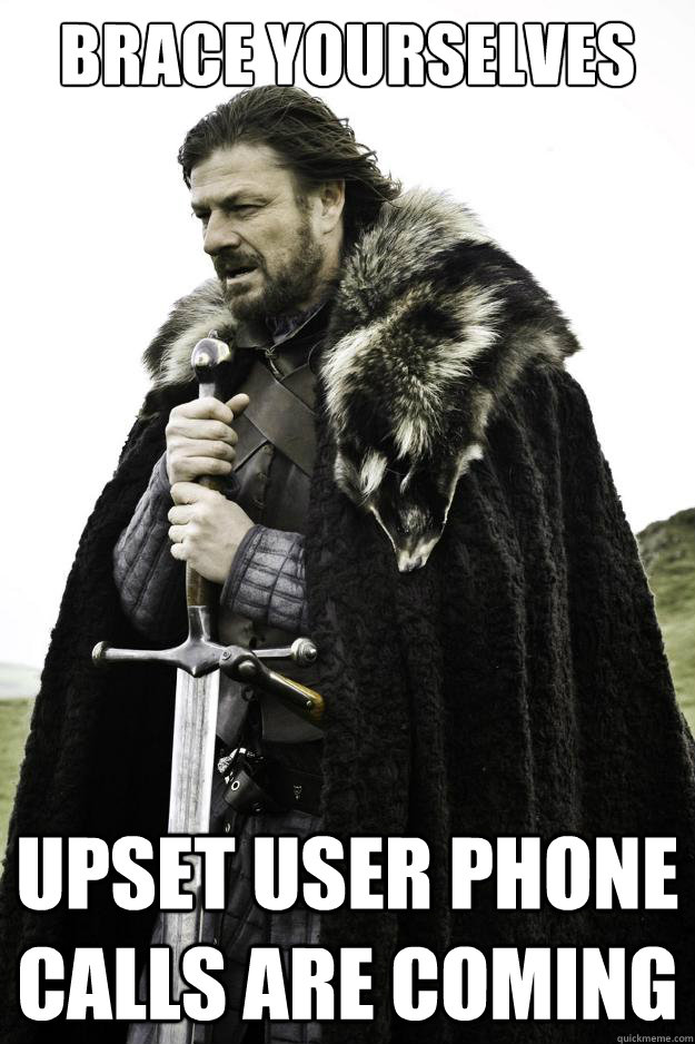Brace yourselves upset user phone calls are coming