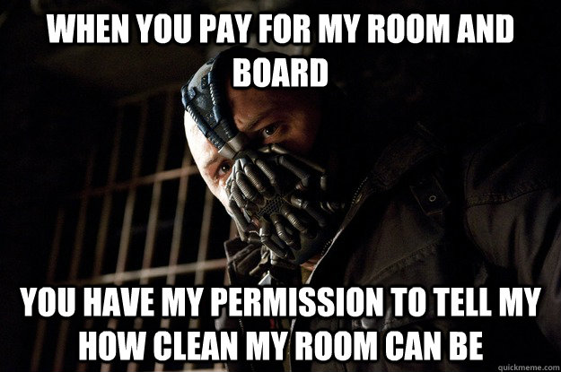 WHEN YOU PAY FOR MY ROOM AND BOARD YOU HAVE MY PERMISSION TO TELL MY HOW CLEAN MY ROOM CAN BE - WHEN YOU PAY FOR MY ROOM AND BOARD YOU HAVE MY PERMISSION TO TELL MY HOW CLEAN MY ROOM CAN BE  Angry Bane
