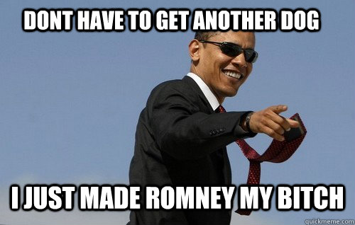 Dont have to get another dog I just made Romney my bitch