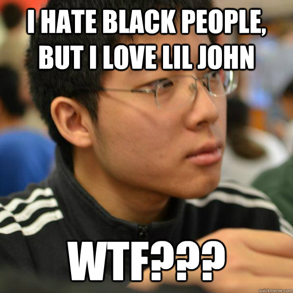 i hate black people, but i love lil john wtf???
