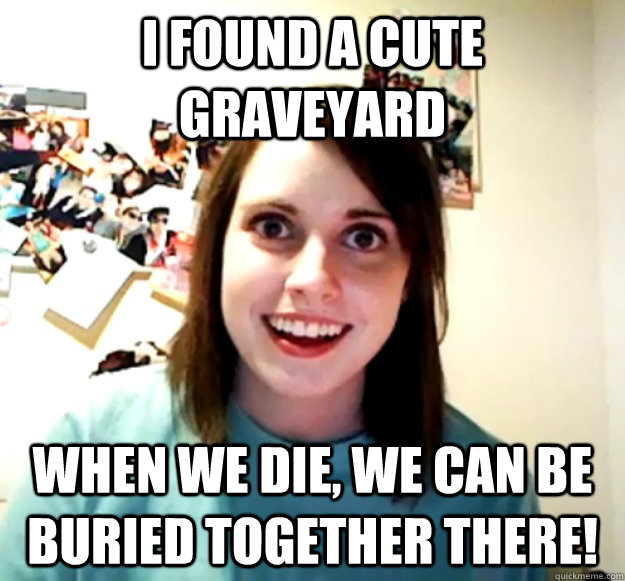 I found a cute graveyard when we die, we can be buried together there! - I found a cute graveyard when we die, we can be buried together there!  Overly Attached Girlfriend