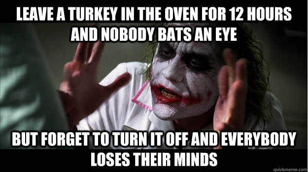 Leave a turkey in the oven for 12 hours and nobody bats an eye But forget to turn it off and everybody loses their minds - Leave a turkey in the oven for 12 hours and nobody bats an eye But forget to turn it off and everybody loses their minds  Joker Mind Loss