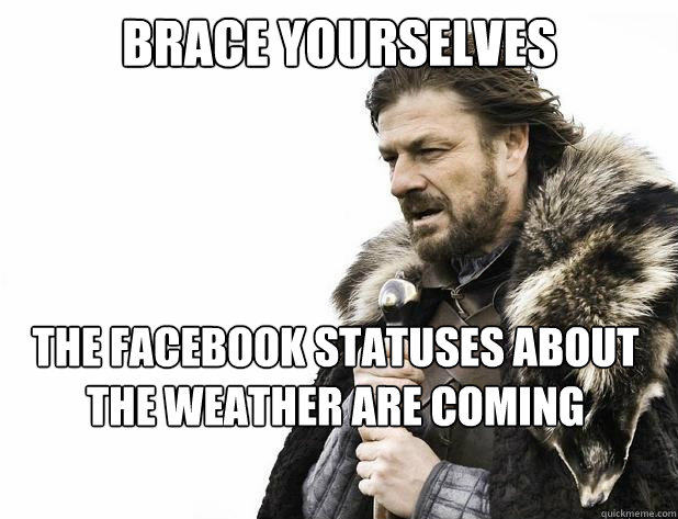 Brace Yourselves The Facebook Statuses About The Weather Are Coming