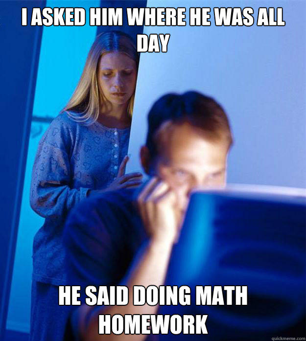 i ASKED HIM WHERE HE WAS ALL DAY HE SAID DOING MATH HOMEWORK - i ASKED HIM WHERE HE WAS ALL DAY HE SAID DOING MATH HOMEWORK  Redditors Wife