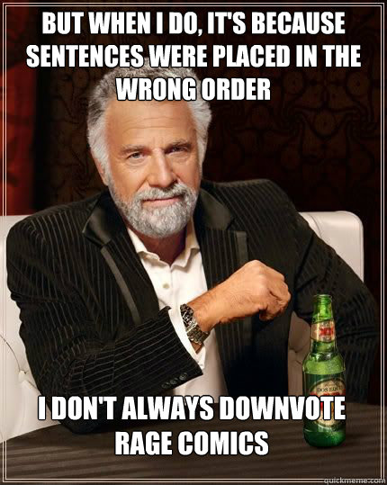 but when I do, it's because sentences were placed in the wrong order I don't always downvote rage comics
