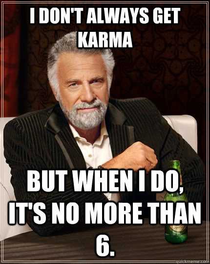 I don't always get karma but when I do, it's no more than 6. - I don't always get karma but when I do, it's no more than 6.  The Most Interesting Man In The World