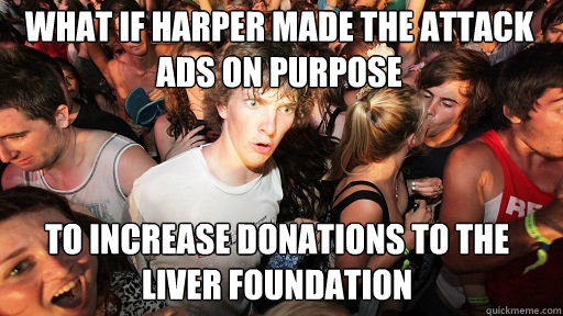 WHAT IF HARPER MADE THE ATTACK ADS ON PURPOSE  TO INCREASE DONATIONS TO THE LIVER FOUNDATION - WHAT IF HARPER MADE THE ATTACK ADS ON PURPOSE  TO INCREASE DONATIONS TO THE LIVER FOUNDATION  Sudden Clarity Clarence