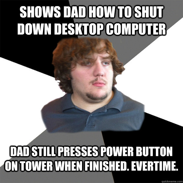 shows dad how to shut down desktop computer dad still presses power button on tower when finished. evertime.  Family Tech Support Guy