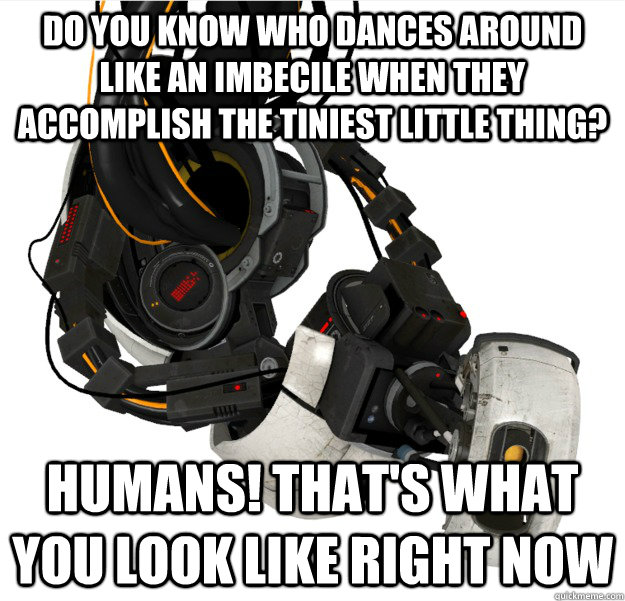 Do you know who dances around like an imbecile when they accomplish the tiniest little thing? Humans! That's what you look like right now  GLaDOS