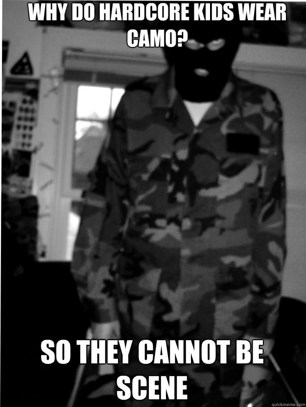 why do hardcore kids wear camo? so they cannot be scene  hxc camo kid