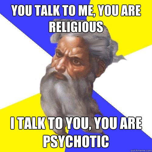 You talk to me, you are religious I talk to you, you are Psychotic - You talk to me, you are religious I talk to you, you are Psychotic  Advice God