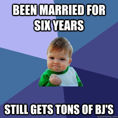 Been married for six years Still gets tons of BJ's - Been married for six years Still gets tons of BJ's  Success Kid