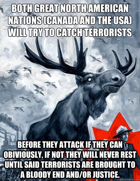 both great north american nations (canada and the USA) will try to Catch terrorists Before they attack if they can obiviously, if not they will never rest until said terrorists are brought to a bloody end and/or justice.  - both great north american nations (canada and the USA) will try to Catch terrorists Before they attack if they can obiviously, if not they will never rest until said terrorists are brought to a bloody end and/or justice.   Canada Day