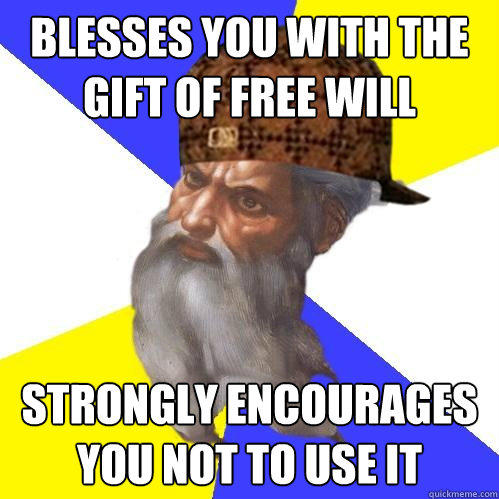 Blesses you with the gift of free will strongly encourages you not to use it  Scumbag Advice God