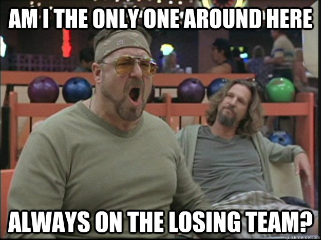 am i the only one around here always on the losing team?