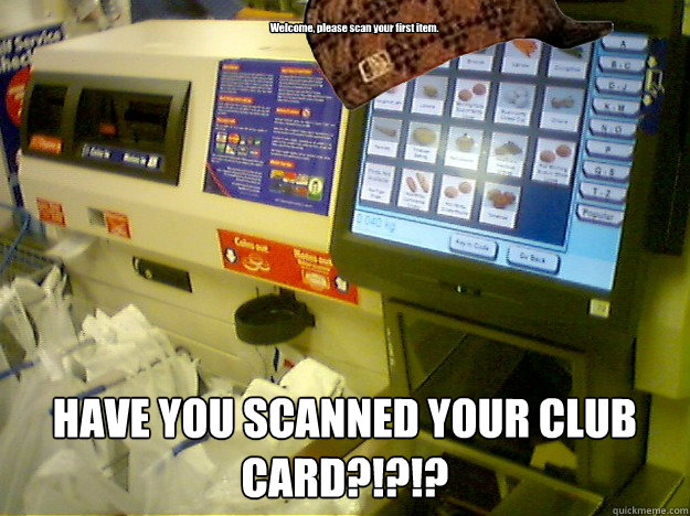 Welcome, please scan your first item.  HAVE YOU SCANNED YOUR CLUB CARD?!?!?  Scumbag Self Checkout