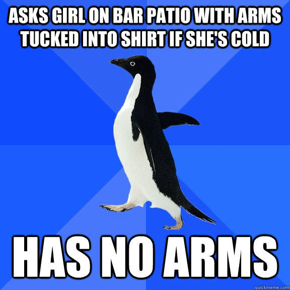 asks girl on bar patio with arms tucked into shirt if she's cold has no arms - asks girl on bar patio with arms tucked into shirt if she's cold has no arms  Socially Awkward Penguin