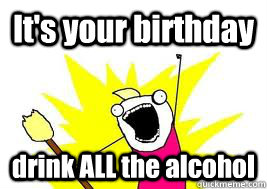 It's your birthday drink ALL the alcohol