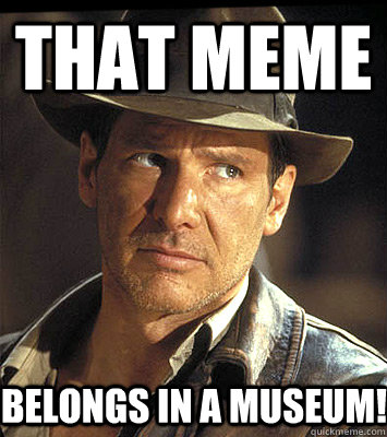That meme belongs in a museum! - That meme belongs in a museum!  Indiana jones