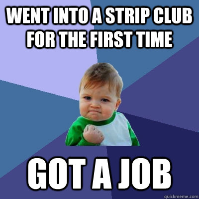 Went into a Strip club for the first time Got a job - Went into a Strip club for the first time Got a job  Success Kid