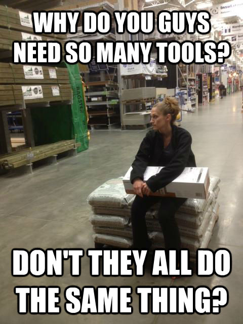 WHY DO YOU GUYS NEED SO MANY TOOLS? DON'T THEY ALL DO THE SAME THING? - WHY DO YOU GUYS NEED SO MANY TOOLS? DON'T THEY ALL DO THE SAME THING?  Lowes girl
