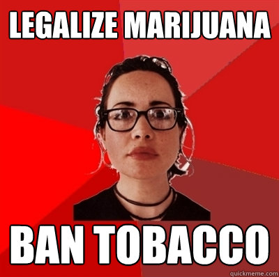 legalize marijuana  ban tobacco - legalize marijuana  ban tobacco  Liberal Douche Garofalo