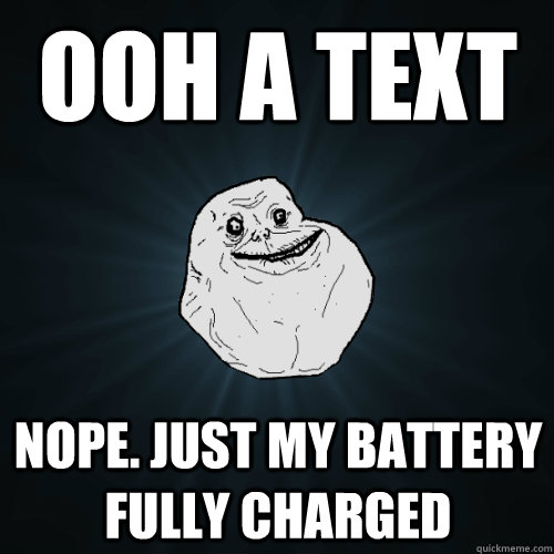 ooh a text nope. just my battery fully charged - ooh a text nope. just my battery fully charged  Forever Alone