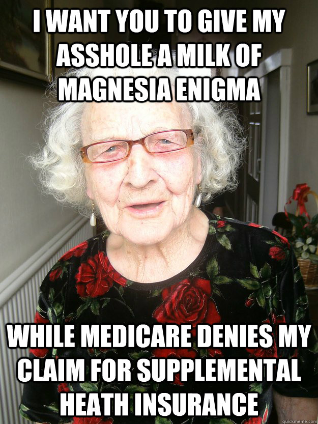 i want you to give my asshole a milk of magnesia enigma while medicare denies my claim for supplemental heath insurance  Slutty Grandma