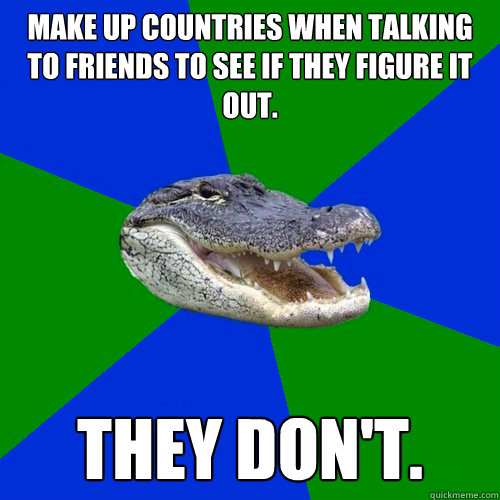 Make up countries when talking to friends to see if they figure it out. They don't.