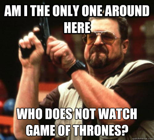Am i the only one around here Who does not watch Game of Thrones?  - Am i the only one around here Who does not watch Game of Thrones?   Am I The Only One Around Here