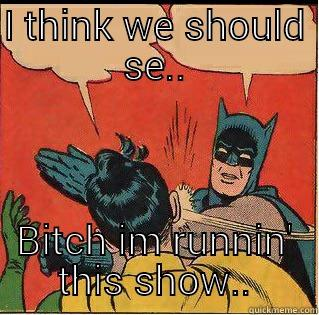 I THINK WE SHOULD SE.. BITCH IM RUNNIN' THIS SHOW.. Slappin Batman