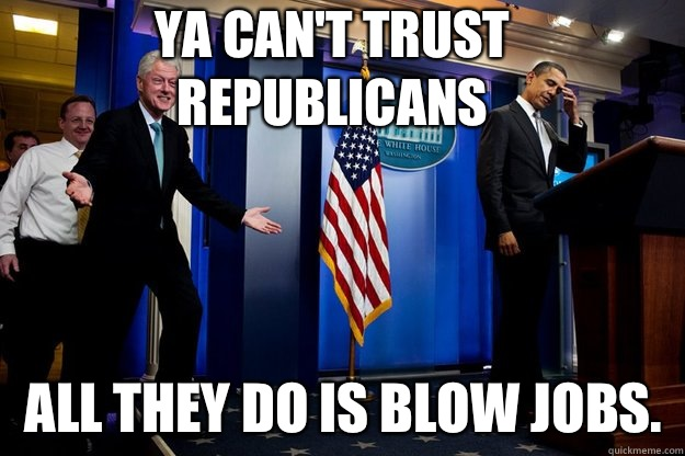 Ya can't trust republicans All they do is blow jobs.  - Ya can't trust republicans All they do is blow jobs.   Inappropriate Timing Bill Clinton