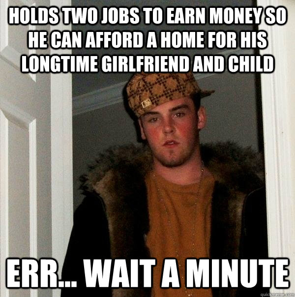 Holds two jobs to earn money so he can afford a home for his longtime girlfriend and child err... wait a minute - Holds two jobs to earn money so he can afford a home for his longtime girlfriend and child err... wait a minute  Scumbag Steve