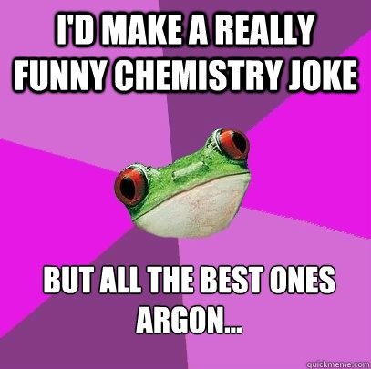 I'd make a really funny chemistry joke But all the best ones argon... - I'd make a really funny chemistry joke But all the best ones argon...  Foul Bachelorette Frog