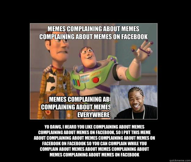 Yo Dawg, I heard you like complaining about memes complaining about memes on facebook, so i put this meme about complaining about memes complaining about memes on facebook on facebook so you can complain while you complain about memes about memes complain - Yo Dawg, I heard you like complaining about memes complaining about memes on facebook, so i put this meme about complaining about memes complaining about memes on facebook on facebook so you can complain while you complain about memes about memes complain  Complaining about Memes
