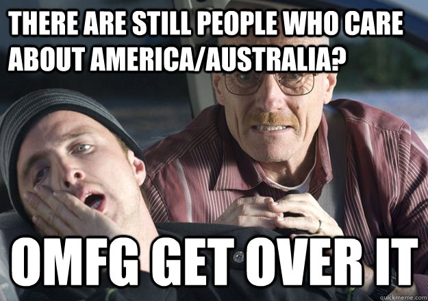 There are still people who care about america/Australia? OMFG get over it