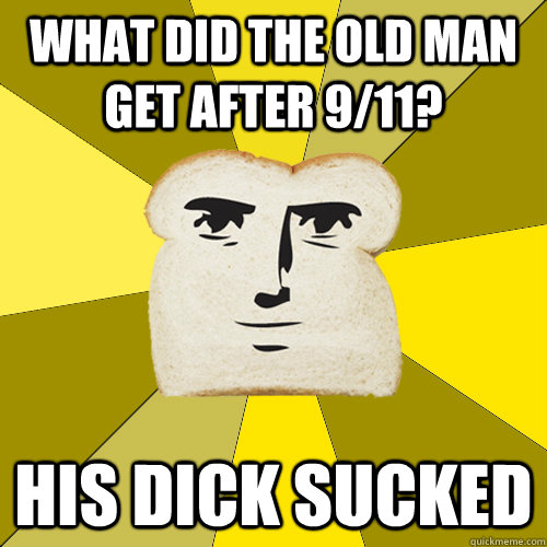 What did the old man get after 9/11? His dick sucked - What did the old man get after 9/11? His dick sucked  Breadfriend