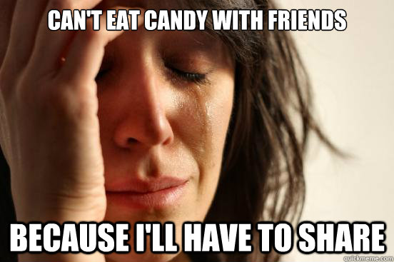 can't eat candy with friends because i'll have to share - can't eat candy with friends because i'll have to share  First World Problems