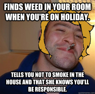 Finds weed in your room when you're on holiday. Tells you not to smoke in the house and that she knows you'll be responsible.