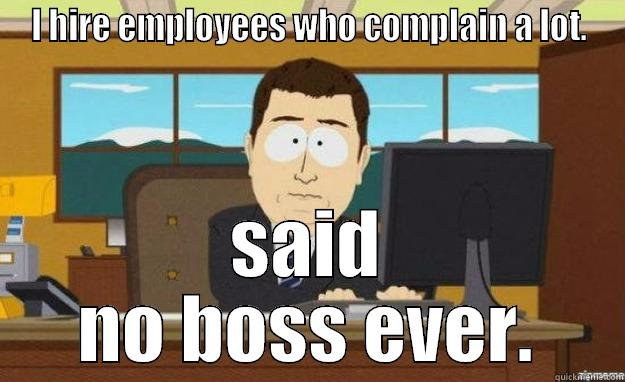 I HIRE EMPLOYEES WHO COMPLAIN A LOT. SAID NO BOSS EVER. aaaand its gone